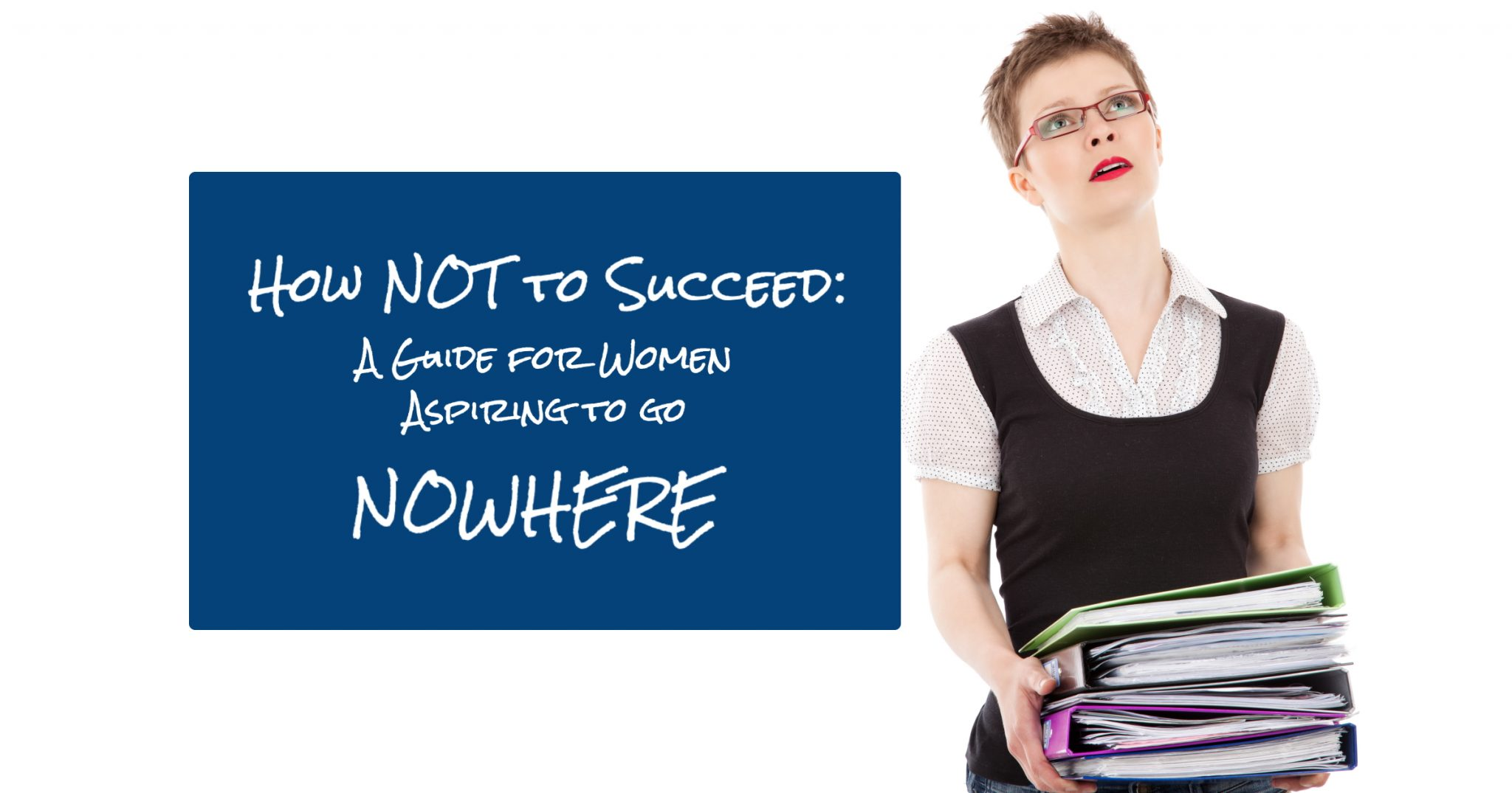 How NOT to Succeed in Your Career - A guide for women working in office settings and aspiring to go nowhere 9