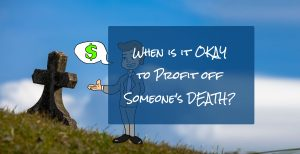 When is it okay to profit off someone's misfortune or even death? 4