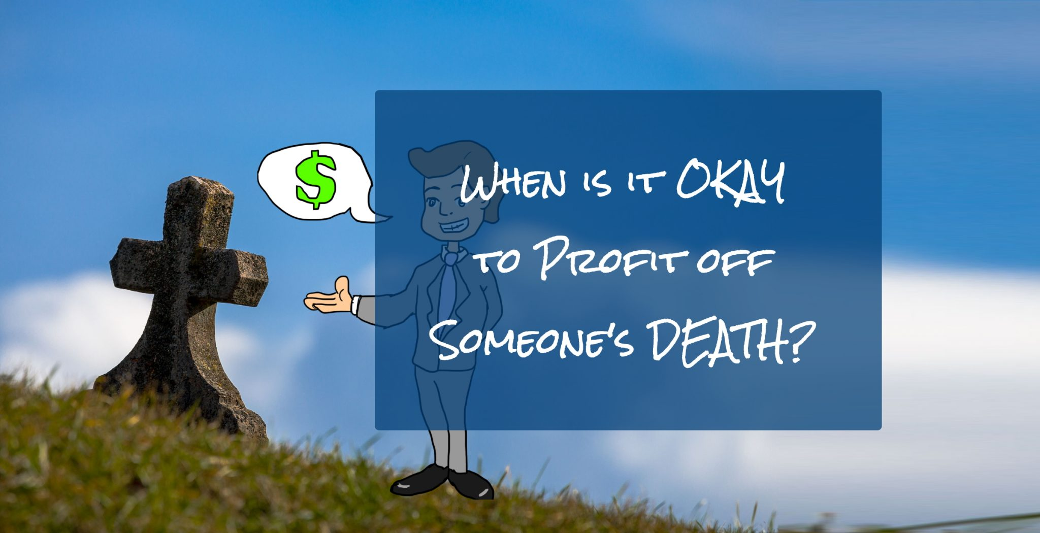 When is it okay to profit off someone's misfortune or even death? 11
