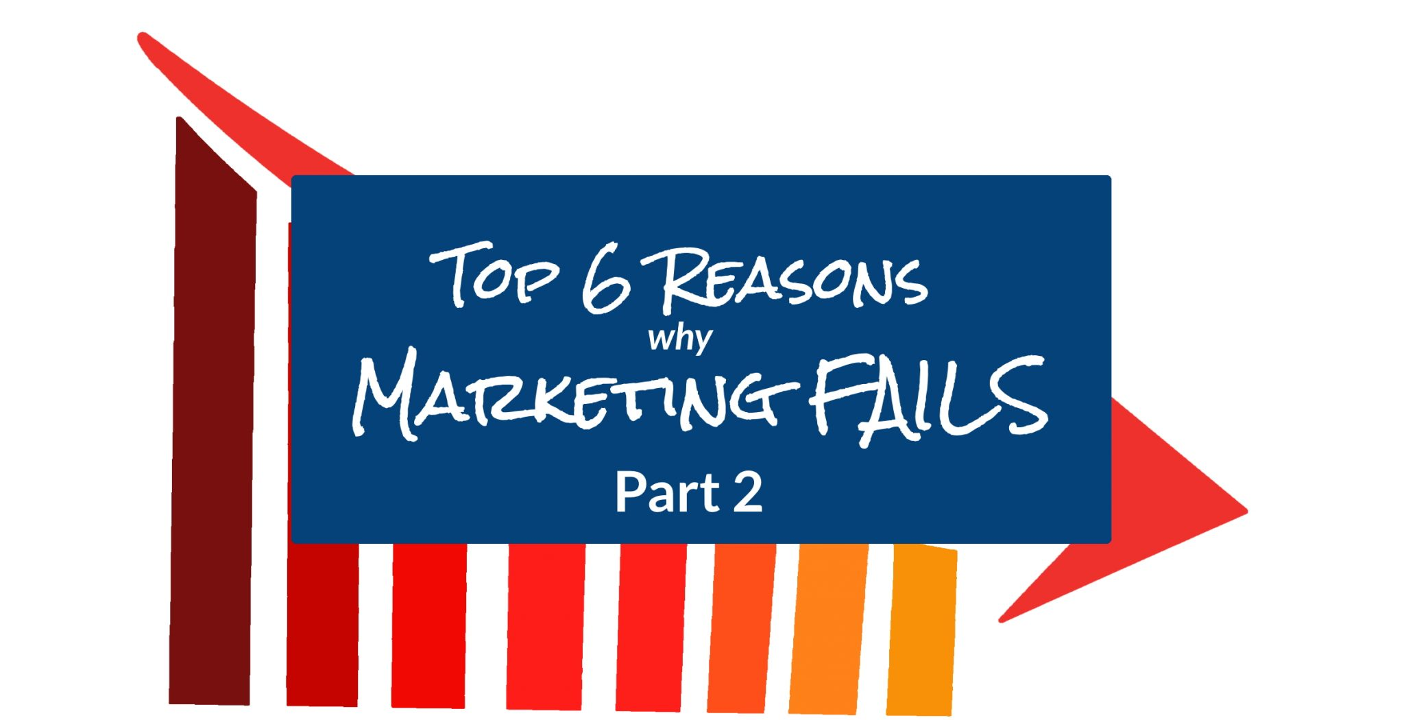 Top 6 Reasons Why Marketing Fails - Part 2 3