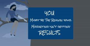 You Might be the Reason your Marketing Doesn't get Results 1